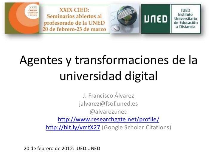 Agentes y transformaciones de la      universidad digital                         J. Francisco Álvarez                    ...