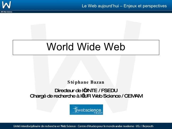 World Wide Web Stéphane Bazan Directeur de l'UNTE / FSEDU Chargé de recherche à l'IUR Web Science / CEMAM