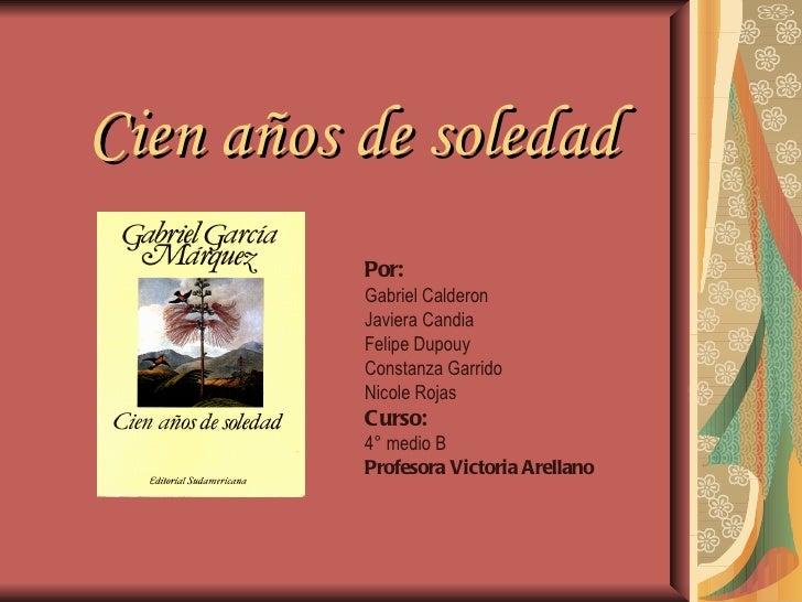 Cien años de soledad          Por:          Gabriel Calderon          Javiera Candia          Felipe Dupouy          Const...