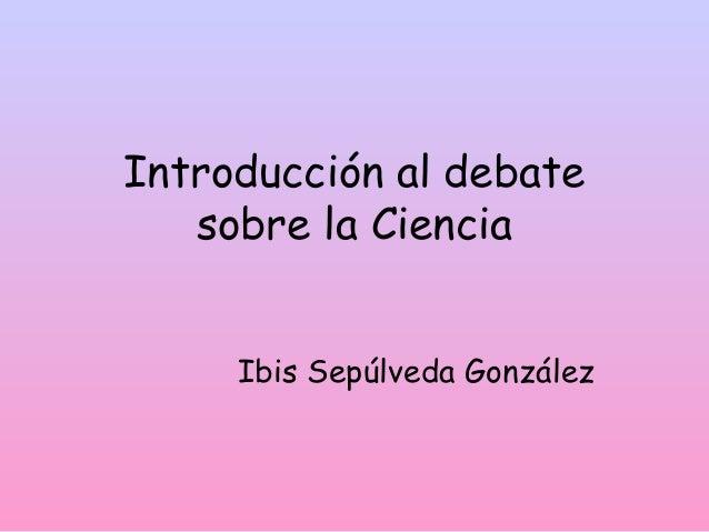 Introducción al debate sobre la Ciencia Ibis Sepúlveda González
