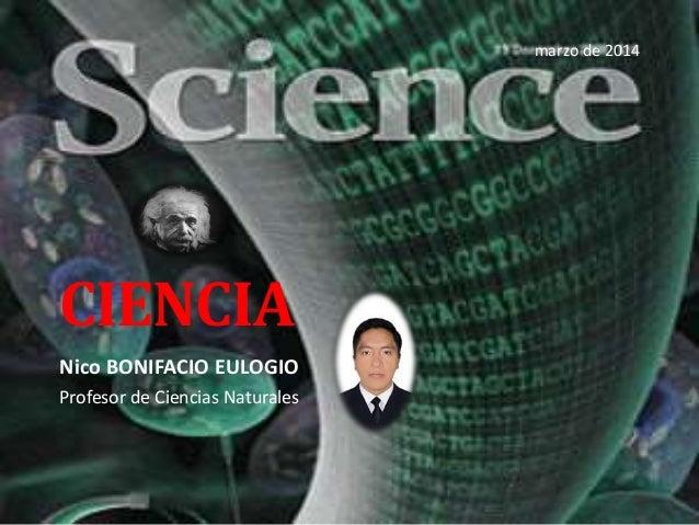 CIENCIA Nico BONIFACIO EULOGIO Profesor de Ciencias Naturales marzo de 2014