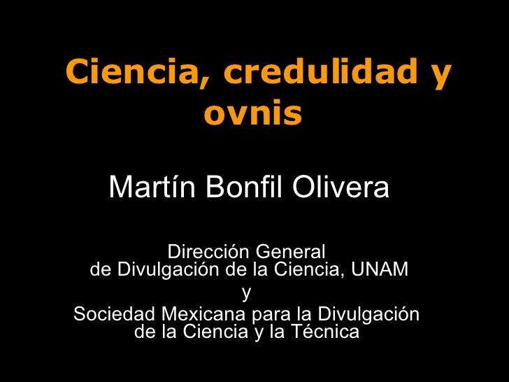 Ciencia, credulidad y ovnis  Martín Bonfil Olivera Dirección General  de Divulgación de la Ciencia, UNAM y  Sociedad Mexic...