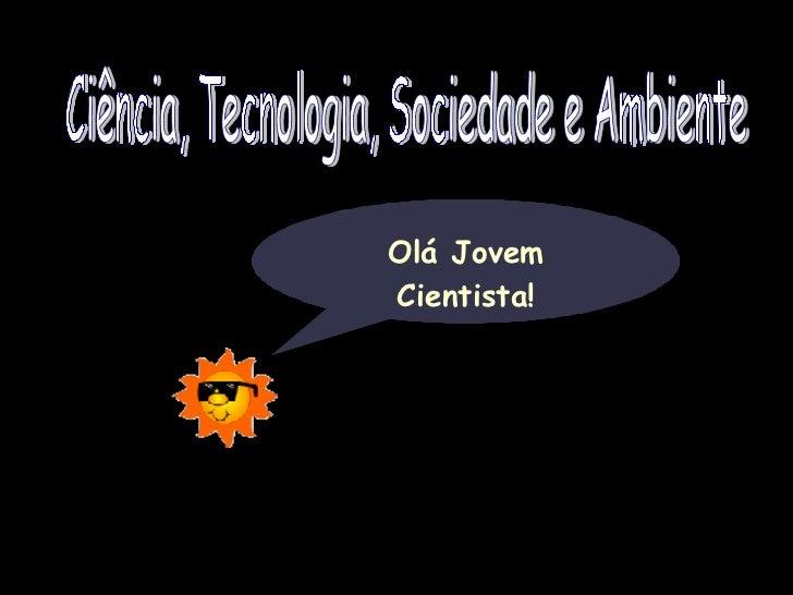 Ciência, Tecnologia, Sociedade e Ambiente Olá Jovem Cientista!
