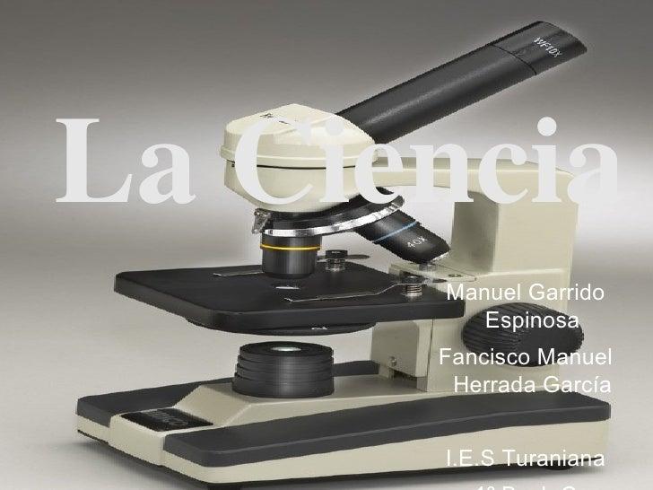 La Ciencia <ul><ul><li>Manuel Garrido Espinosa </li></ul></ul><ul><ul><li>Fancisco Manuel Herrada García </li></ul></ul><u...