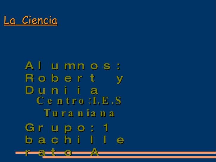 La  Ciencia Alumnos: Robert y Duniia Grupo:1 bachillerato A Centro:I.E.S Turaniana