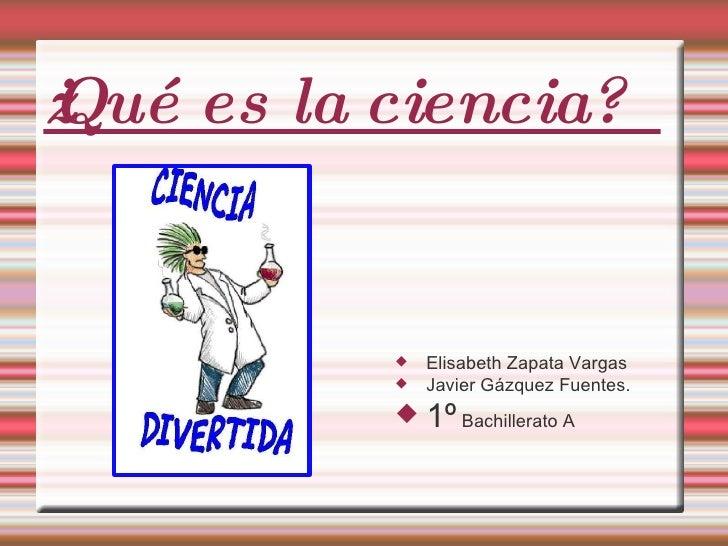 ¿Qué es la ciencia? <ul><li>Elisabeth Zapata Vargas </li></ul><ul><li>Javier Gázquez Fuentes. </li></ul><ul><li>1º  Bachil...