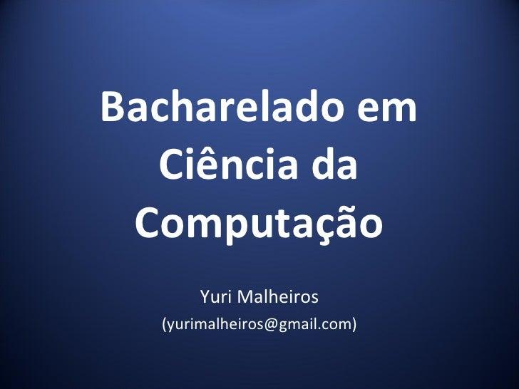 Bacharelado em Ciência da Computação Yuri Malheiros (yurimalheiros@gmail.com)
