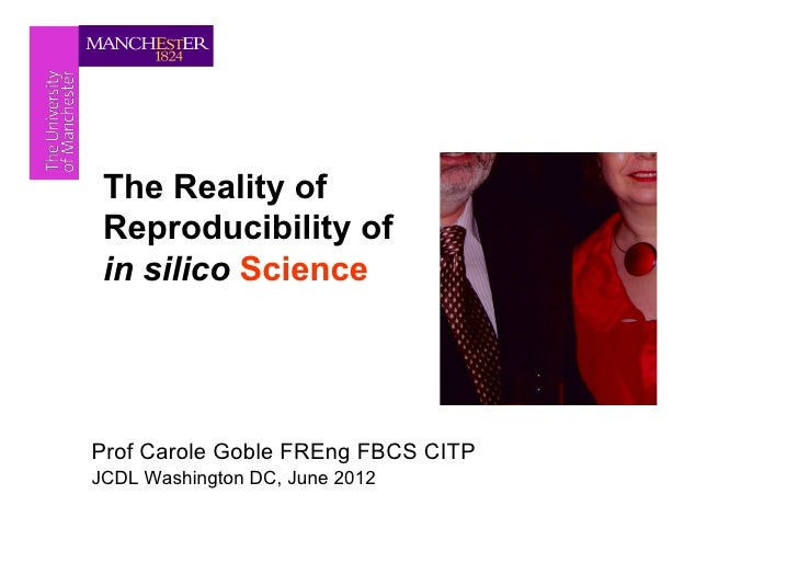The Reality of Reproducibility of in silico ScienceProf Carole Goble FREng FBCS CITPJCDL Washington DC, June 2012