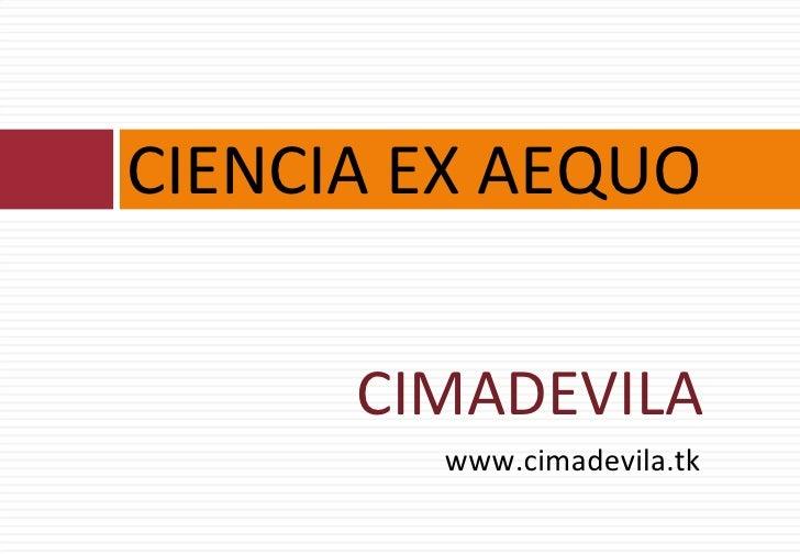 <ul><li>CIMADEVILA </li></ul><ul><li>www.cimadevila.tk </li></ul>CIENCIA EX AEQUO