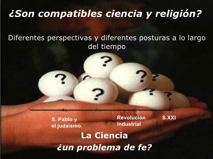 ¿Son compatibles ciencia y religión?   Diferentes perspectivas y diferentes posturas a lo largo del tiempo La Ciencia ¿un ...