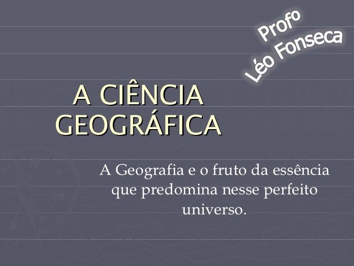 A CIÊNCIA GEOGRÁFICA A Geografia e o fruto da essência que predomina nesse perfeito universo.
