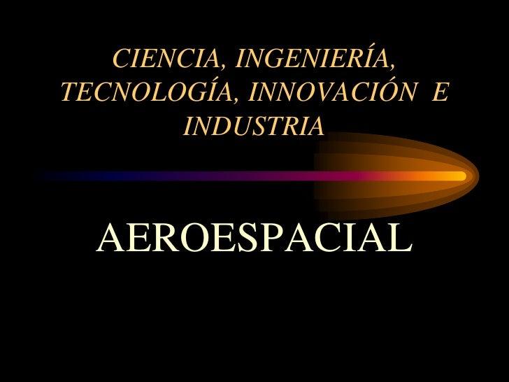 CIENCIA, INGENIERÍA, TECNOLOGÍA, INNOVACIÓN  E INDUSTRIA<br />AEROESPACIAL<br />