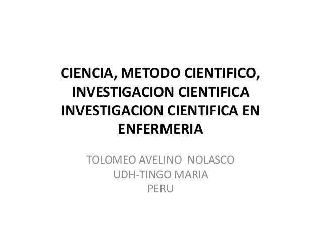 CIENCIA, METODO CIENTIFICO, INVESTIGACION CIENTIFICA INVESTIGACION CIENTIFICA EN ENFERMERIA TOLOMEO AVELINO NOLASCO UDH-TI...