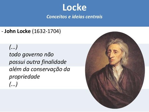 Locke  Conceitos e ideias centrais  - John Locke (1632-1704)  (...)  todo governo não  possui outra finalidade  além da co...