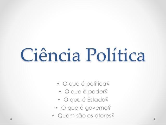 Ciência Política  • O que é política?  • O que é poder?  • O que é Estado?  • O que é governo?  • Quem são os atores?