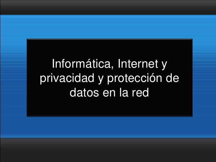 Informática, Internet y privacidad y protección de       datos en la red