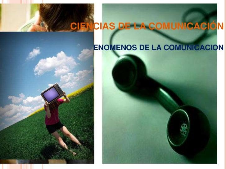 CIENCIAS DE LA COMUNICACIÓNFENOMENOS DE LA COMUNICACION<br />