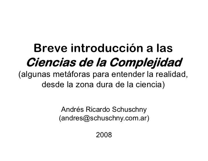 Breve introducción a las  Ciencias de la Complejidad (algunas metáforas para entender la realidad,       desde la zona dur...