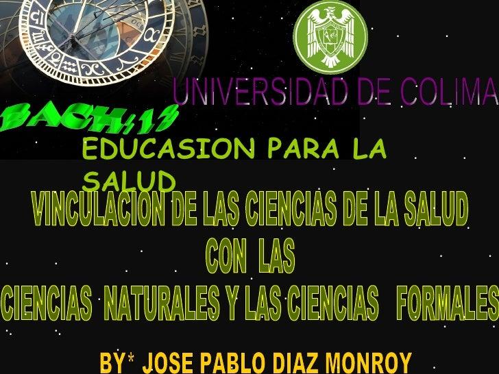 UNIVERSIDAD DE COLIMA BACH:13 EDUCASION PARA LA SALUD BY* JOSE PABLO DIAZ MONROY VINCULACION DE LAS CIENCIAS DE LA SALUD C...