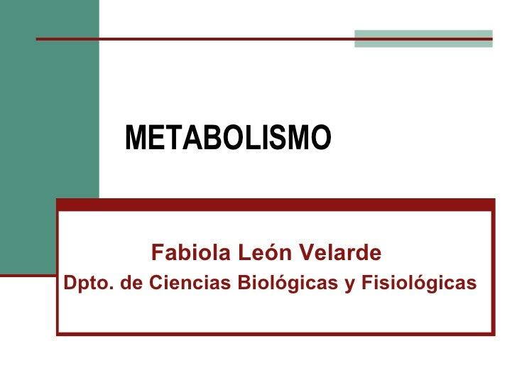 METABOLISMO Fabiola León Velarde Dpto. de Ciencias Biológicas y Fisiológicas