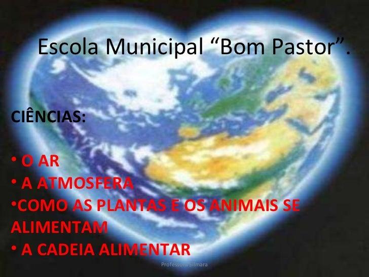 """<ul><li>Escola Municipal """"Bom Pastor"""". </li></ul><ul><li>CIÊNCIAS: </li></ul><ul><li>O AR </li></ul><ul><li>A ATMOSFERA </..."""