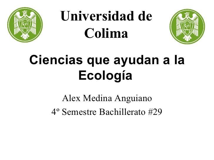Ciencias que ayudan a la Ecología   Alex Medina Anguiano 4º Semestre Bachillerato #29 Universidad de Colima