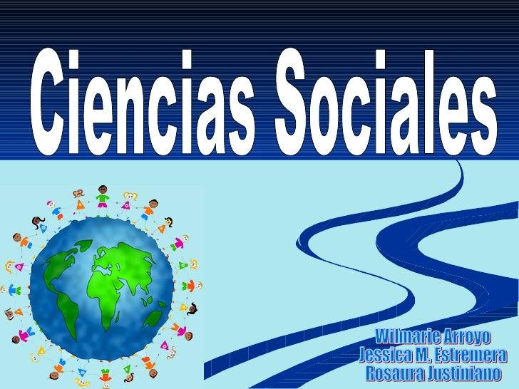 Ciencias Sociales Wilmarie Arroyo Jessica M. Estremera Rosaura Justiniano