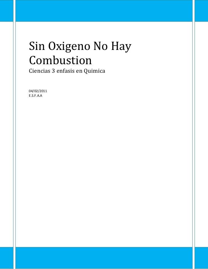 Sin Oxigeno No Hay CombustionCiencias 3 enfasis en Quimica04/02/2011E.S.F.A.A<br />Sin Oxigeno No Hay Combustion<br />Mate...