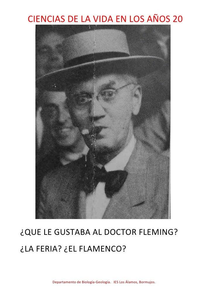 CIENCIAS DE LA VIDA EN LOS AÑOS 20¿QUE LE GUSTABA AL DOCTOR FLEMING?¿LA FERIA? ¿EL FLAMENCO?       Departamento de Biologí...