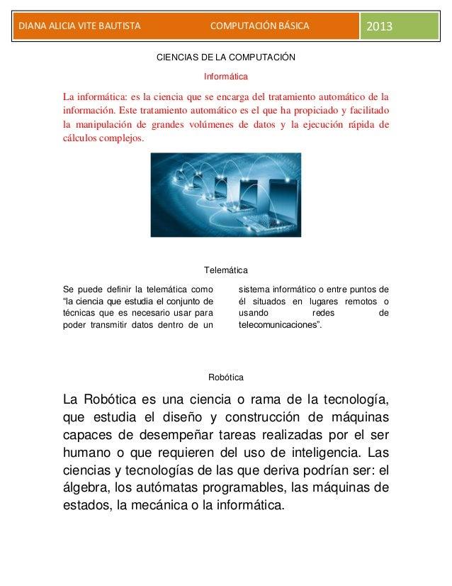 DIANA ALICIA VITE BAUTISTA COMPUTACIÓN BÁSICA 2013 CIENCIAS DE LA COMPUTACIÓN Informática La informática: es la ciencia qu...