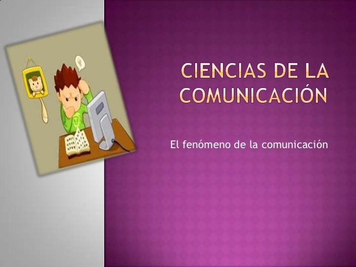 Ciencias de la comunicación<br />El fenómeno de la comunicación<br />