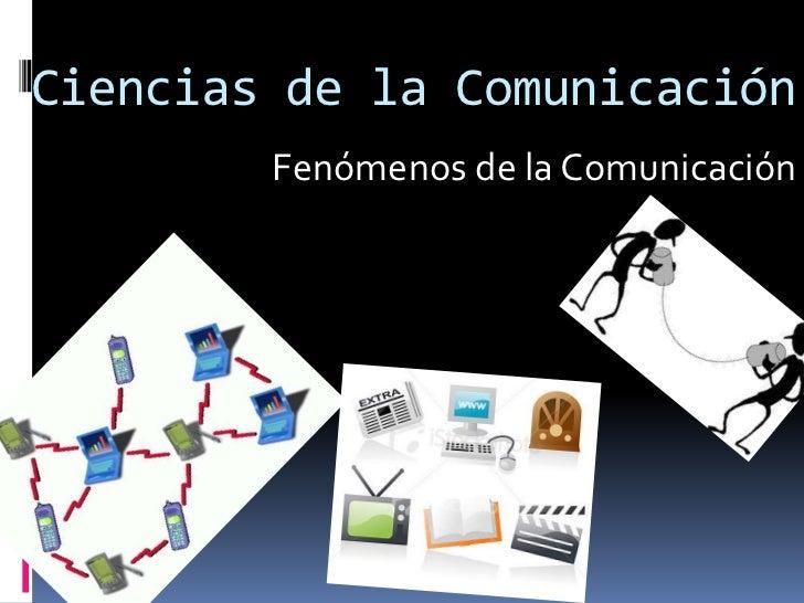 Ciencias de la Comunicación<br />Fenómenos de la Comunicación<br />