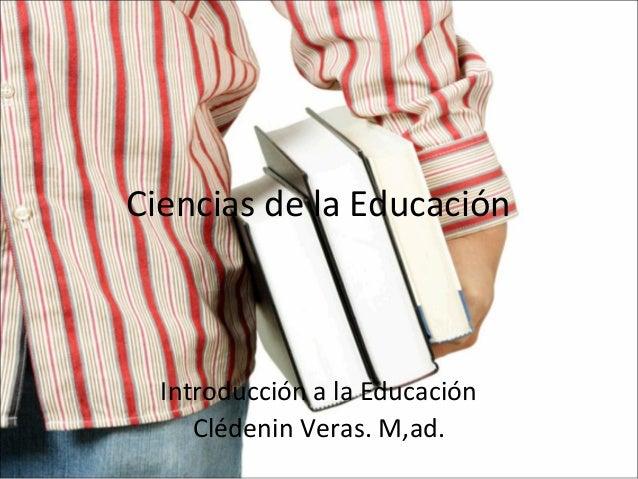 Ciencias de la Educación  Introducción a la Educación Clédenin Veras. M,ad.