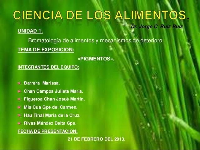 Dr. Jorge C Ruiz Ruiz.UNIDAD 1.    Bromatología de alimentos y mecanismos de deterioro.TEMA DE EXPOSICION:                ...