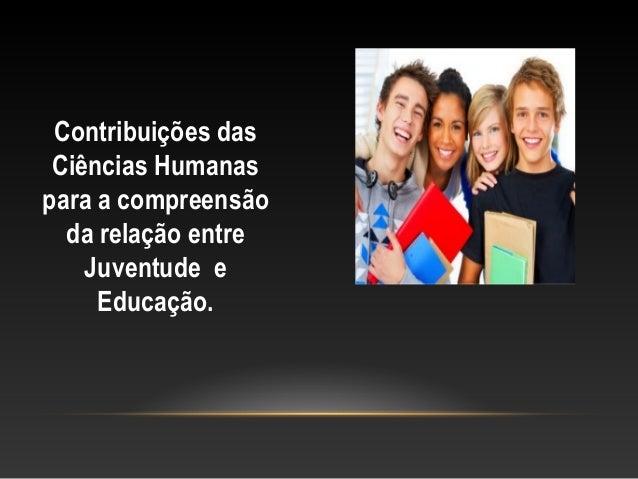 Contribuições das Ciências Humanas para a compreensão da relação entre Juventude e Educação.
