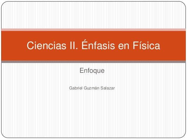 Enfoque Gabriel Guzmán Salazar Ciencias II. Énfasis en Física
