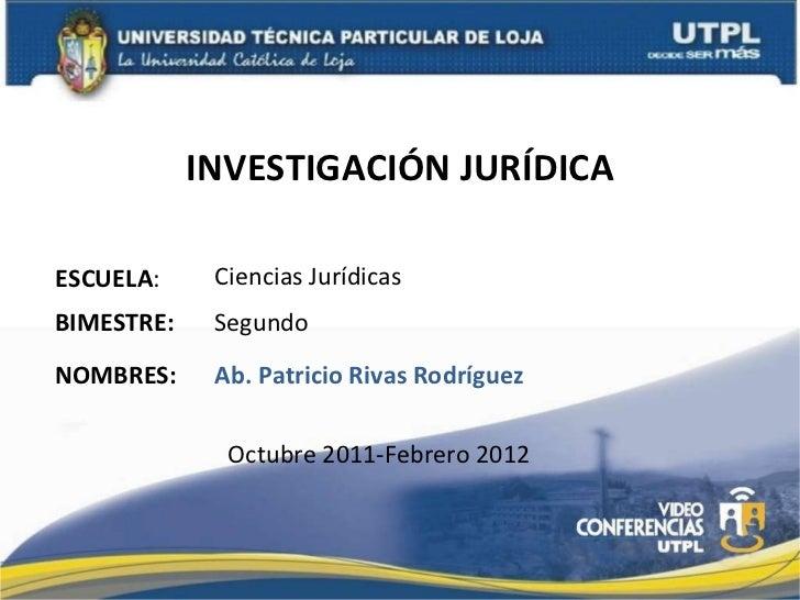 INVESTIGACIÓN JURÍDICA ESCUELA : NOMBRES: Ciencias Jurídicas Ab. Patricio Rivas Rodríguez BIMESTRE: Segundo Octubre 2011-F...