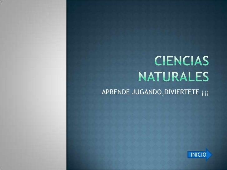 Ciencias naturales <br />APRENDE JUGANDO,DIVIERTETE ¡¡¡<br />INICIO<br />