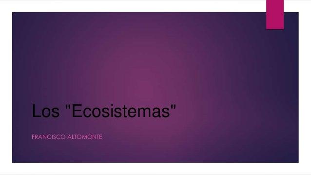 """Los """"Ecosistemas"""" FRANCISCO ALTOMONTE"""