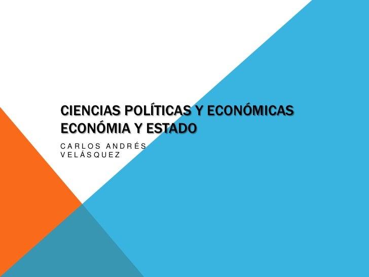 CIENCIAS POLÍTICAS Y ECONÓMICASECONÓMIA Y ESTADOCARLOS ANDRÉSVELÁSQUEZ