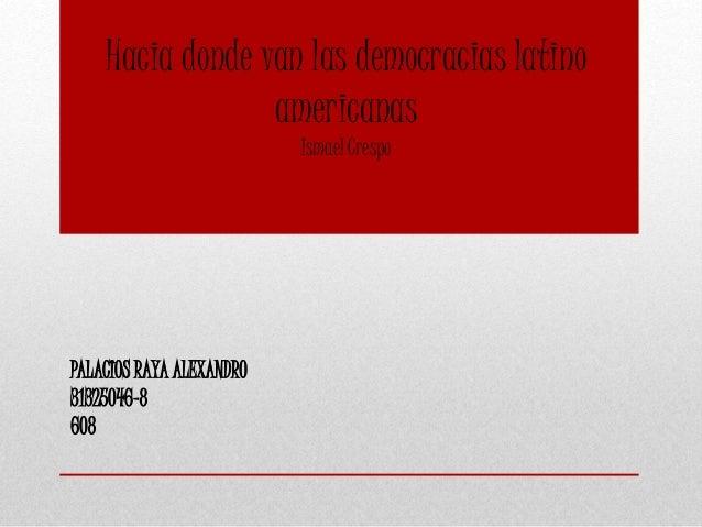 Hacia donde van las democracias latino americanas Ismael Crespo PALACIOS RAYA ALEXANDRO 31325046-8 608