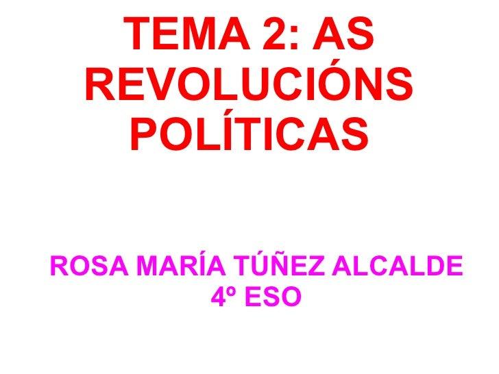 TEMA 2: AS REVOLUCIÓNS POLÍTICAS ROSA MARÍA TÚÑEZ ALCALDE 4º ESO