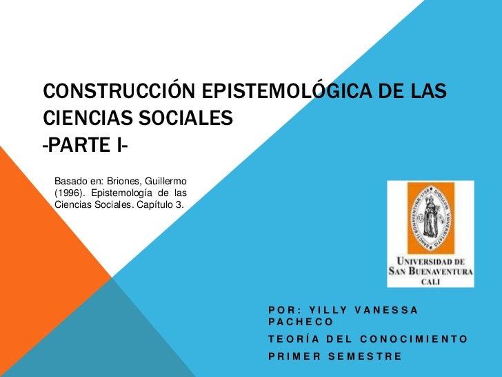 CONSTRUCCIÓN EPISTEMOLÓGICA DE LASCIENCIAS SOCIALES-PARTE I-Basado en: Briones, Guillermo(1996). Epistemología de lasCienc...
