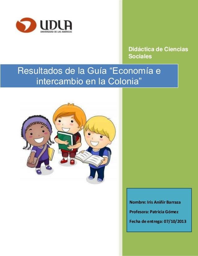 """Didáctica de Ciencias Sociales Resultados de la Guía """"Economía e intercambio en la Colonia"""" Nombre: Iris Aniñir Barraza Pr..."""