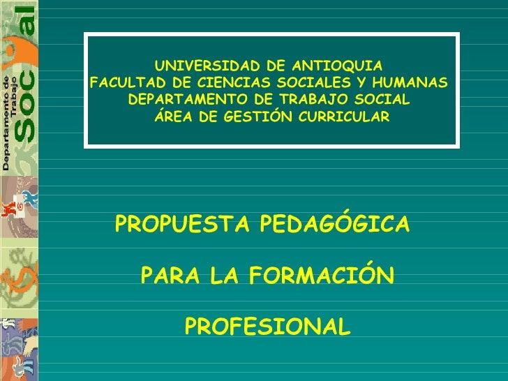 PROPUESTA PEDAGÓGICA  PARA LA FORMACIÓN PROFESIONAL UNIVERSIDAD DE ANTIOQUIA  FACULTAD DE CIENCIAS SOCIALES Y HUMANAS  DEP...