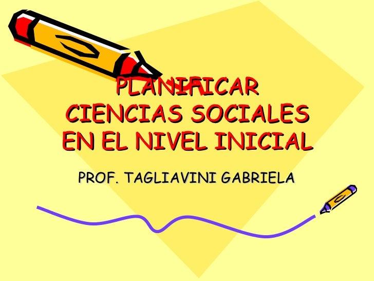 PLANIFICAR CIENCIAS SOCIALES EN EL NIVEL INICIAL  PROF. TAGLIAVINI GABRIELA