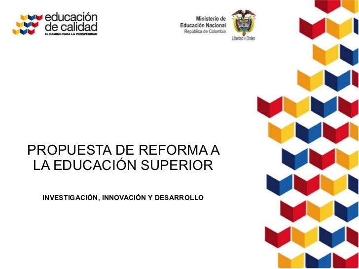 PROPUESTA DE REFORMA A LA EDUCACIÓN SUPERIOR INVESTIGACIÓN, INNOVACIÓN Y DESARROLLO