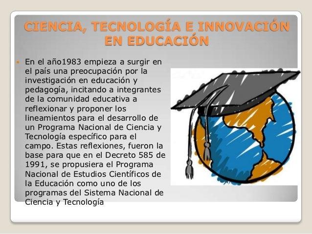 CIENCIA, TECNOLOGÍA E INNOVACIÓN               EN EDUCACIÓN   En el año1983 empieza a surgir en    el país una preocupaci...