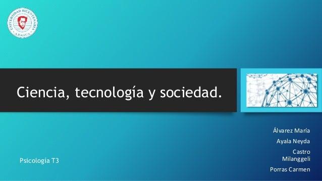 Ciencia, tecnología y sociedad. Álvarez María Ayala Neyda Castro Milanggeli Porras Carmen Psicología T3