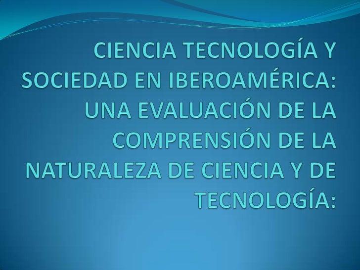 CIENCIA TECNOLOGÍA Y SOCIEDAD EN IBEROAMÉRICA: UNA EVALUACIÓN DE LA COMPRENSIÓN DE LA NATURALEZA DE CIENCIA Y DE TECNOLOGÍ...